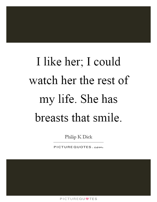 I like her; I could watch her the rest of my life. She has breasts that smile Picture Quote #1