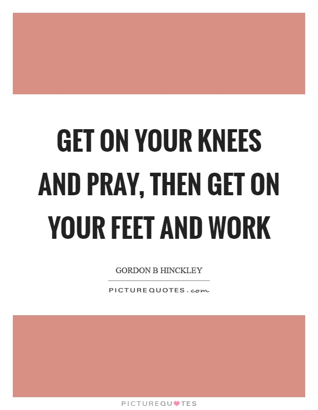 Get on your knees and pray, then get on your feet and work Picture Quote #1