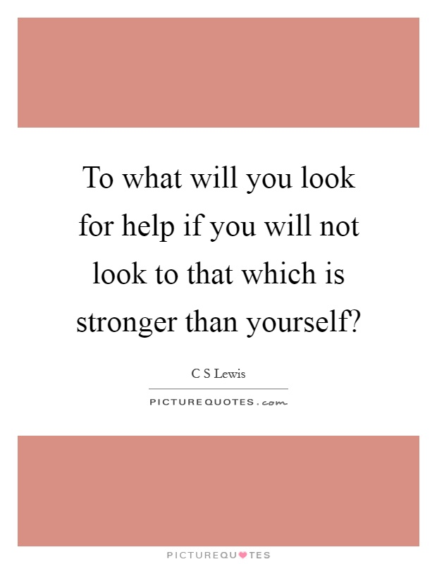 To what will you look for help if you will not look to that which is stronger than yourself? Picture Quote #1