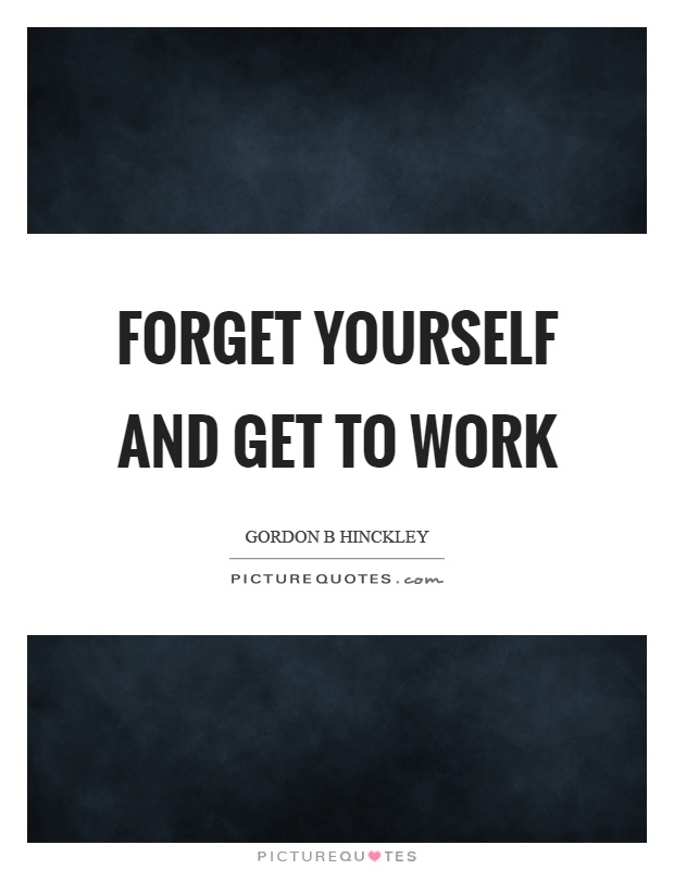Forget yourself and get to work Picture Quote #1