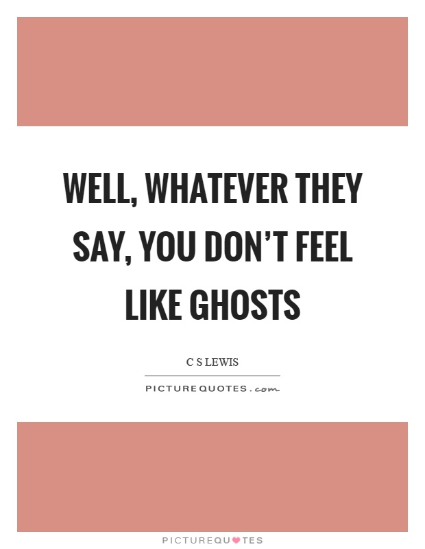 Well, whatever they say, you don't feel like ghosts Picture Quote #1