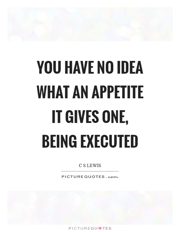 You have no idea what an appetite it gives one, being executed Picture Quote #1