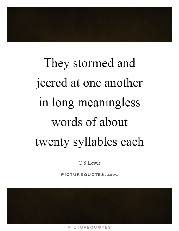 They stormed and jeered at one another in long meaningless words of about twenty syllables each Picture Quote #1