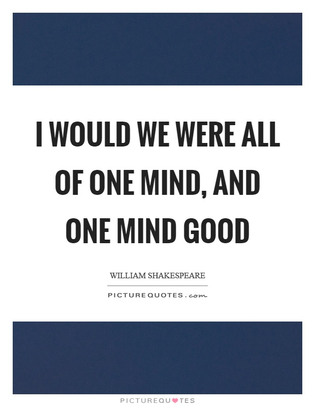 I would we were all of one mind, and one mind good Picture Quote #1