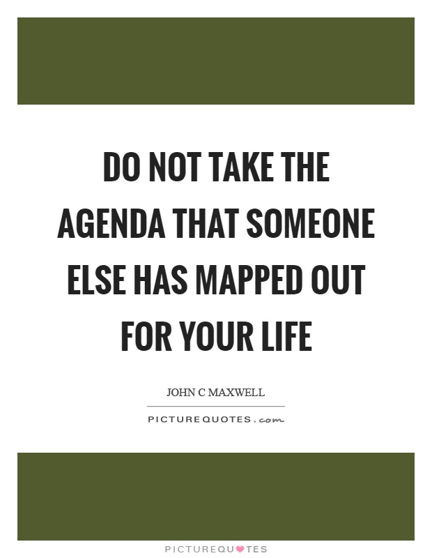 Do not take the agenda that someone else has mapped out for your life Picture Quote #1