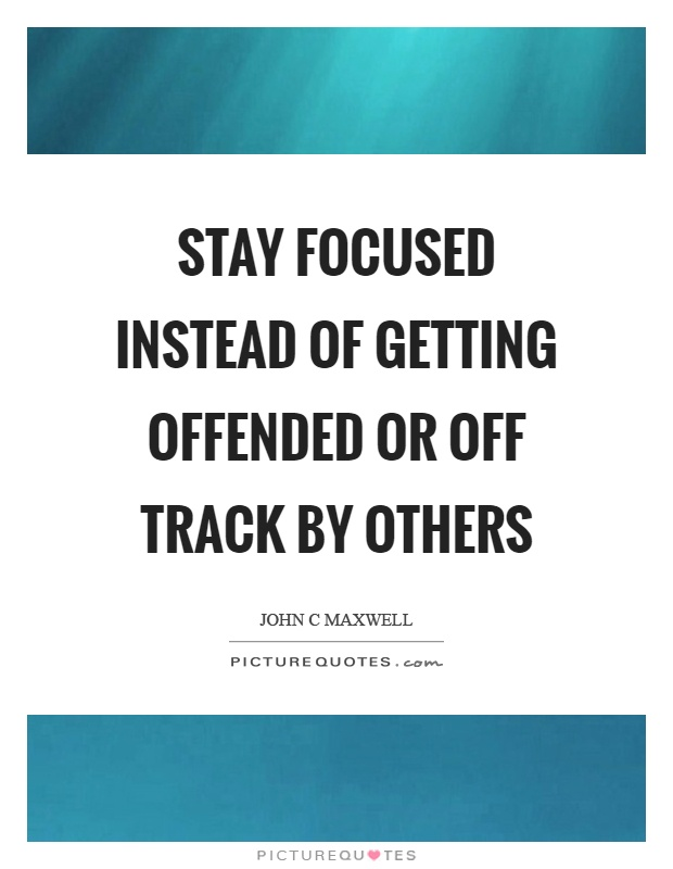 Stay focused instead of getting offended or off track by others Picture Quote #1