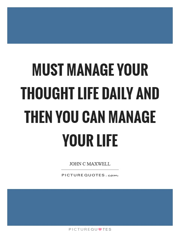 Must manage your thought life daily and then you can manage your life Picture Quote #1