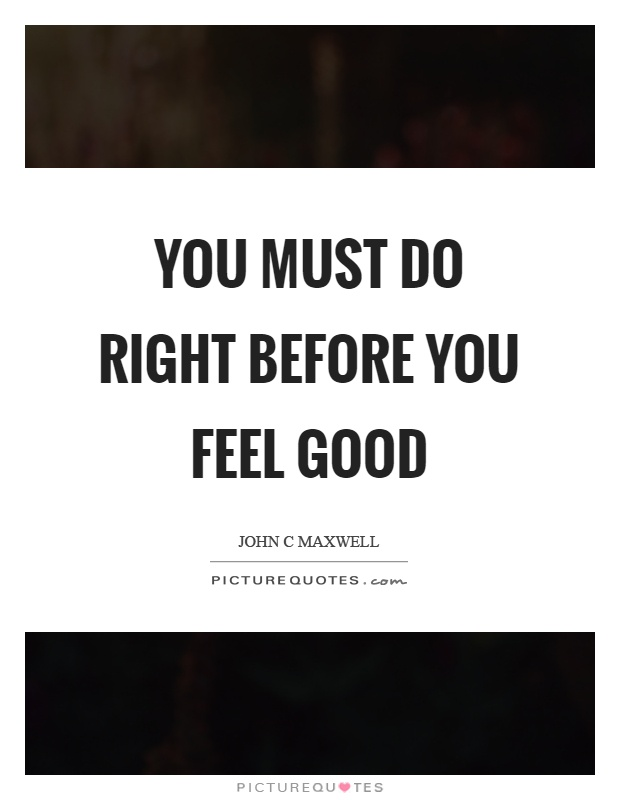 You must do right before you feel good Picture Quote #1