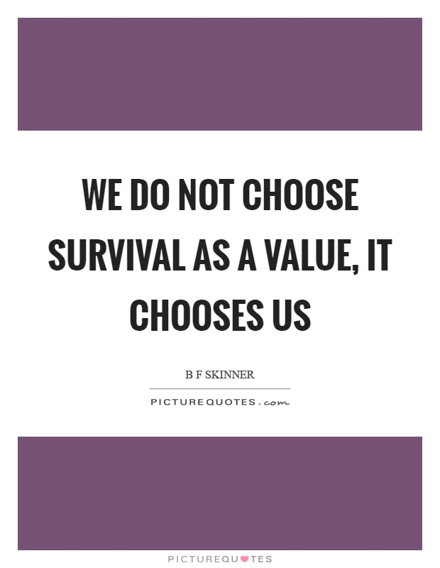 We do not choose survival as a value, it chooses us Picture Quote #1