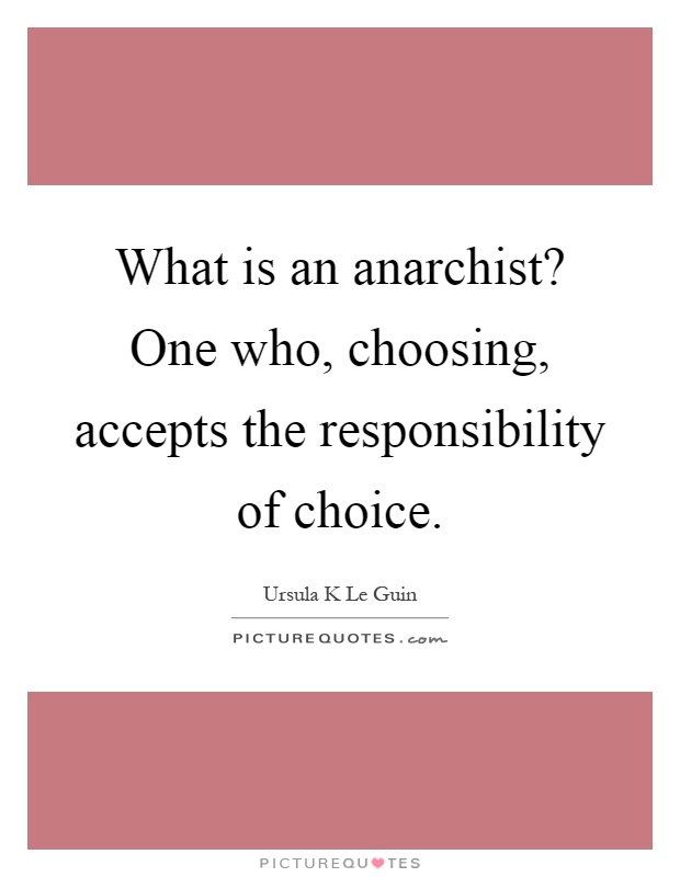 What is an anarchist? One who, choosing, accepts the responsibility of choice Picture Quote #1