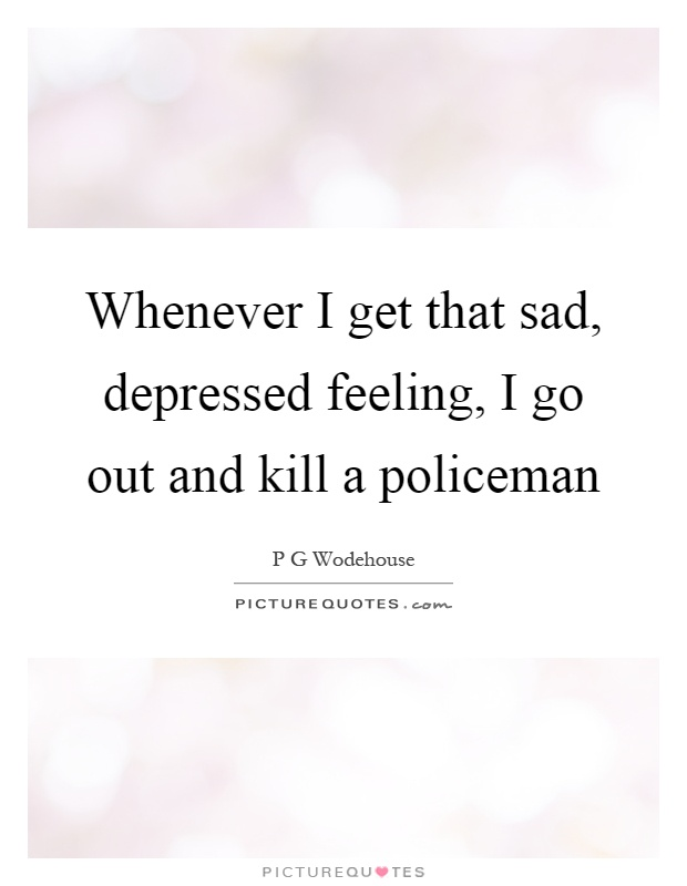 Whenever I get that sad, depressed feeling, I go out and kill a policeman Picture Quote #1