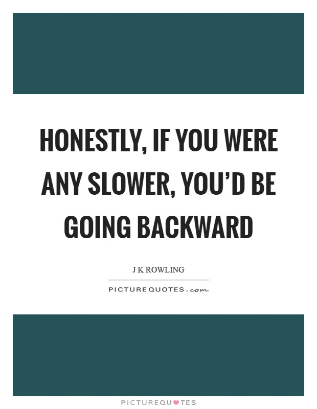 Honestly, if you were any slower, you'd be going backward Picture Quote #1