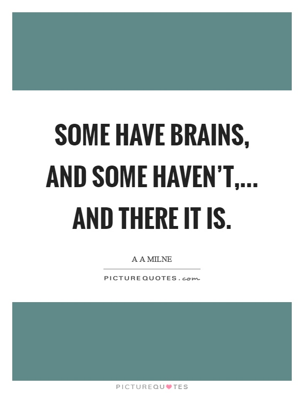 Some have brains, and some haven't,... and there it is Picture Quote #1