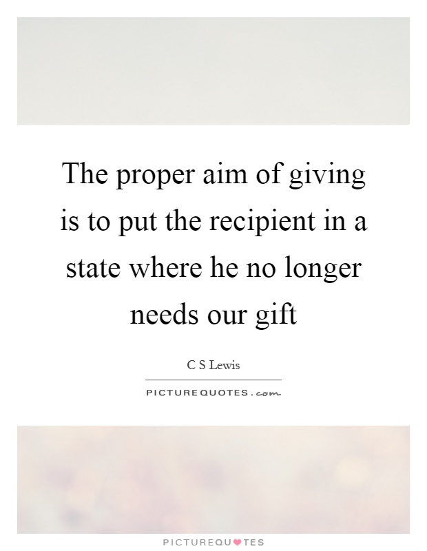 The proper aim of giving is to put the recipient in a state where he no longer needs our gift Picture Quote #1