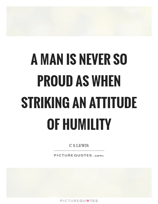 A man is never so proud as when striking an attitude of humility Picture Quote #1