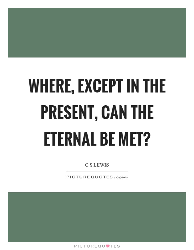 Where, except in the present, can the eternal be met? Picture Quote #1