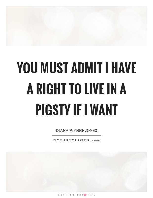 You must admit I have a right to live in a pigsty if I want Picture Quote #1