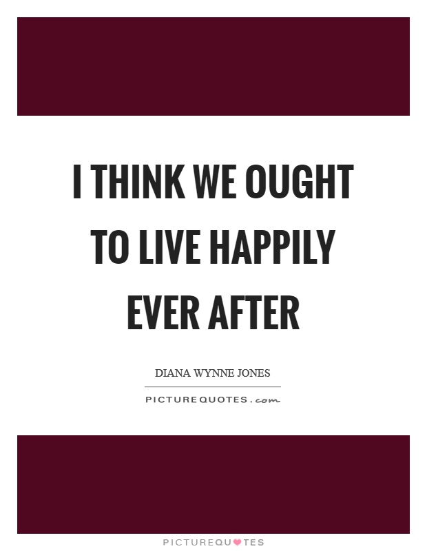 I think we ought to live happily ever after Picture Quote #1
