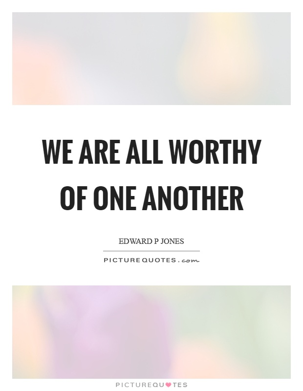 We are all worthy of one another Picture Quote #1