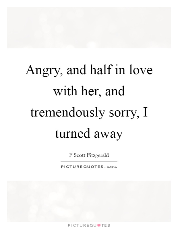 Angry, and half in love with her, and tremendously sorry, I turned away Picture Quote #1
