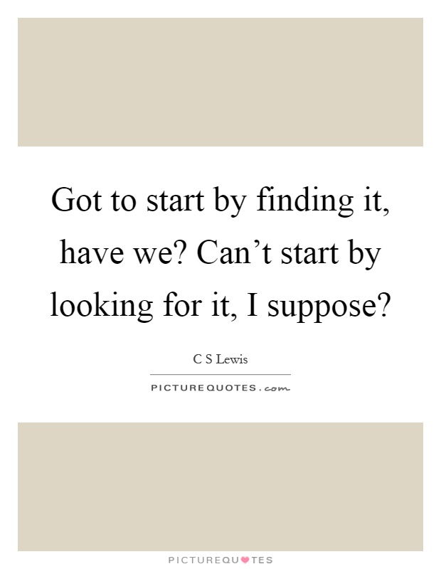 Got to start by finding it, have we? Can't start by looking for it, I suppose? Picture Quote #1