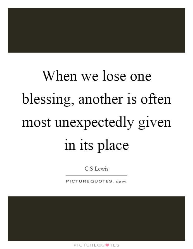 When we lose one blessing, another is often most unexpectedly given in its place Picture Quote #1