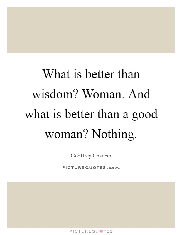 What is better than wisdom? Woman. And what is better than a good woman? Nothing Picture Quote #1