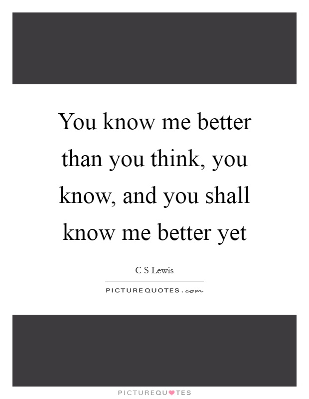 You know me better than you think, you know, and you shall know me better yet Picture Quote #1