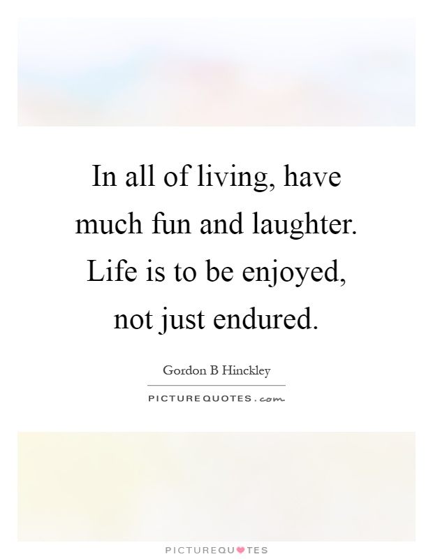 In all of living, have much fun and laughter. Life is to be enjoyed, not just endured Picture Quote #1