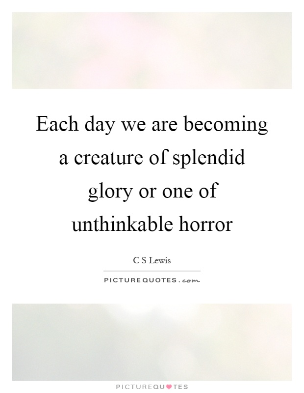 Each day we are becoming a creature of splendid glory or one of unthinkable horror Picture Quote #1