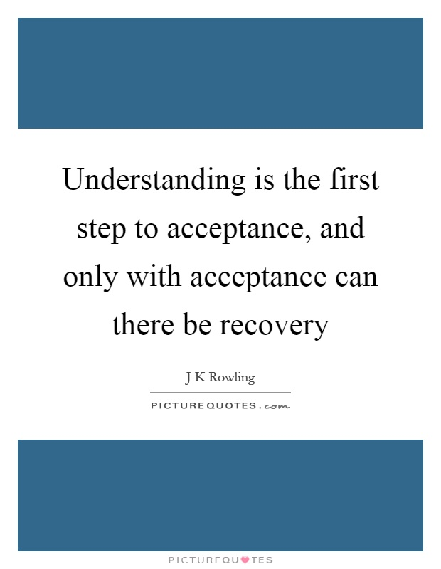 Understanding is the first step to acceptance, and only with acceptance can there be recovery Picture Quote #1