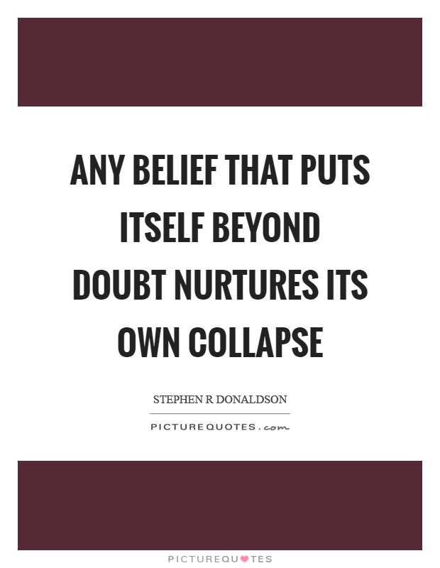 Any belief that puts itself beyond doubt nurtures its own collapse Picture Quote #1