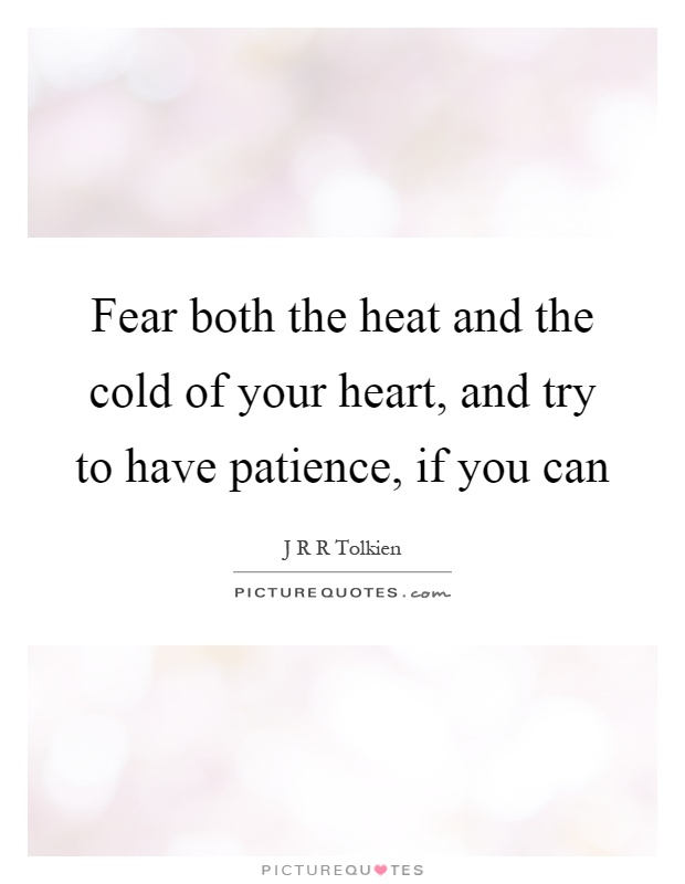 Fear both the heat and the cold of your heart, and try to have patience, if you can Picture Quote #1