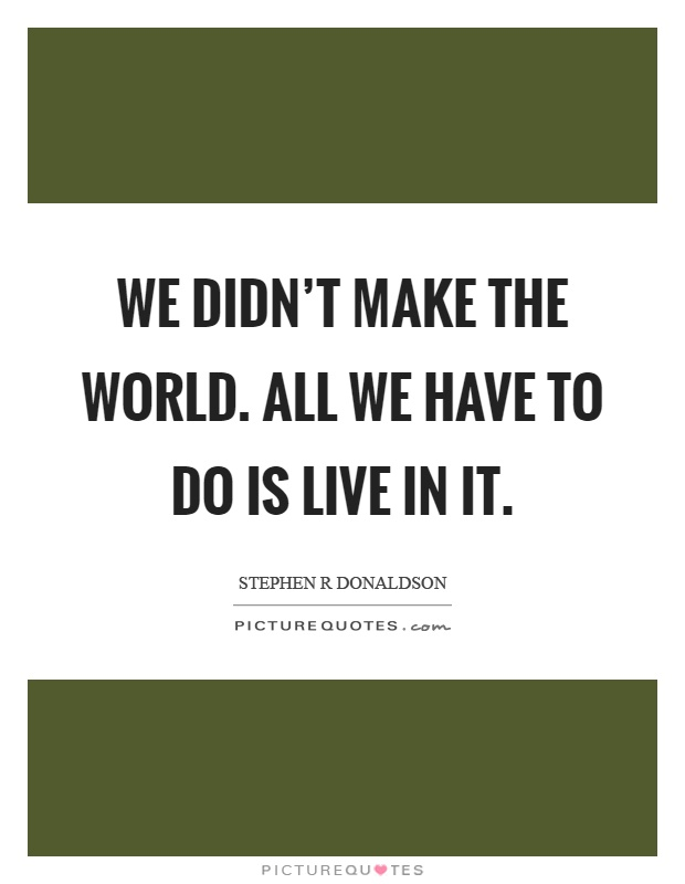 We didn't make the world. All we have to do is live in it Picture Quote #1
