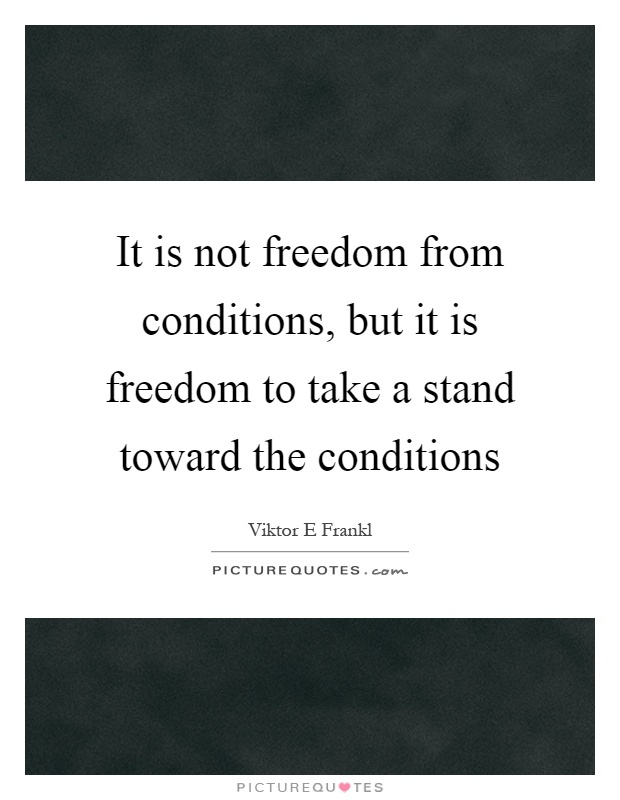 It is not freedom from conditions, but it is freedom to take a stand toward the conditions Picture Quote #1