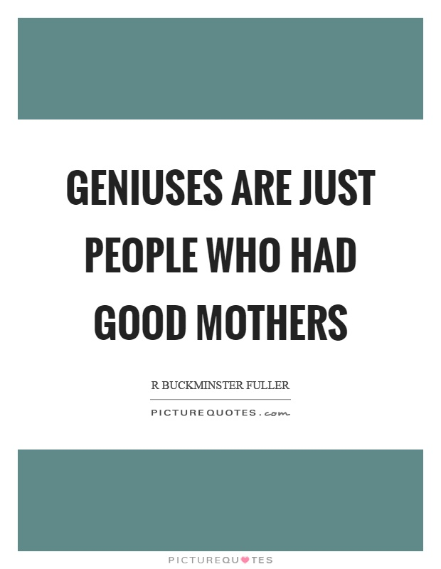 Geniuses are just people who had good mothers Picture Quote #1
