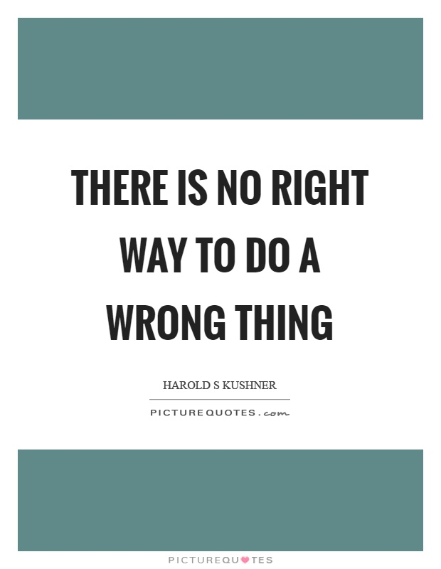 There is no right way to do a wrong thing Picture Quote #1