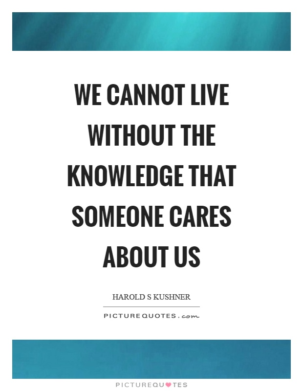 We cannot live without the knowledge that someone cares about us Picture Quote #1
