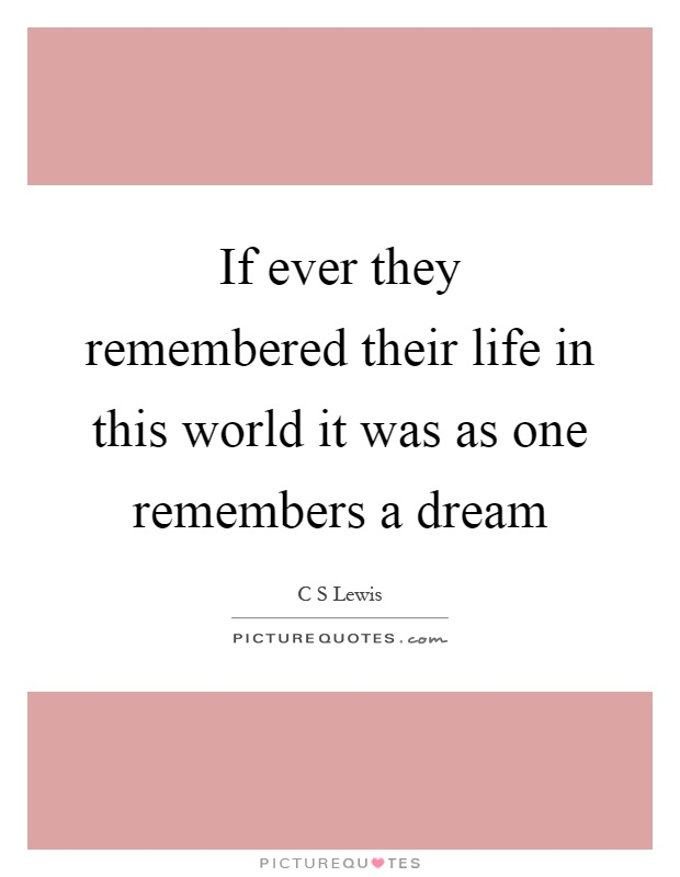 If ever they remembered their life in this world it was as one remembers a dream Picture Quote #1