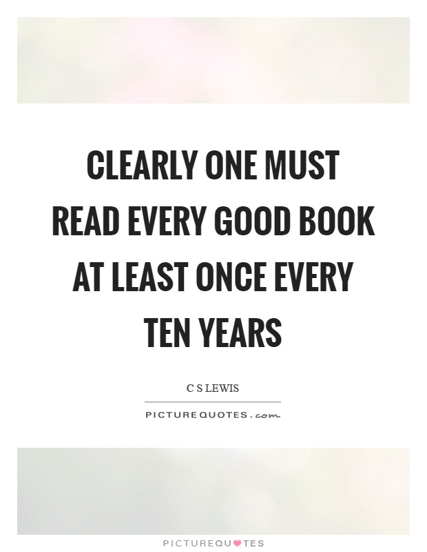Clearly one must read every good book at least once every ten years Picture Quote #1
