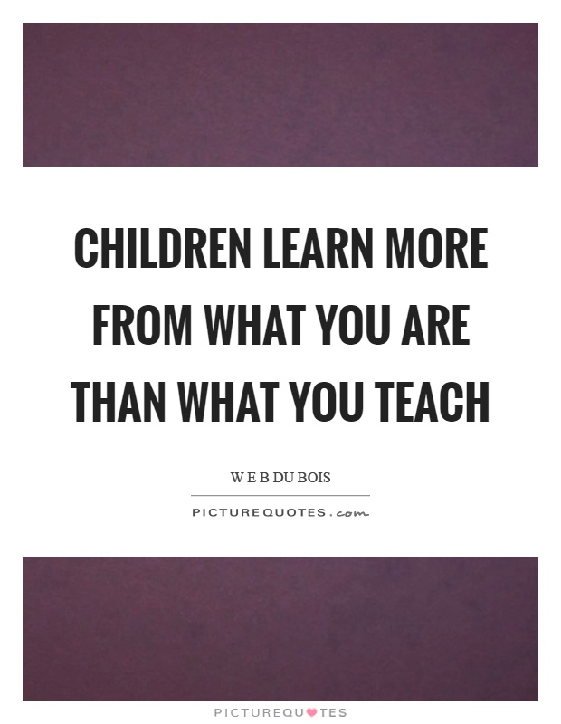children learn more from what you are than what you teach Children learn more from what you are than what you teach w eb dubois.