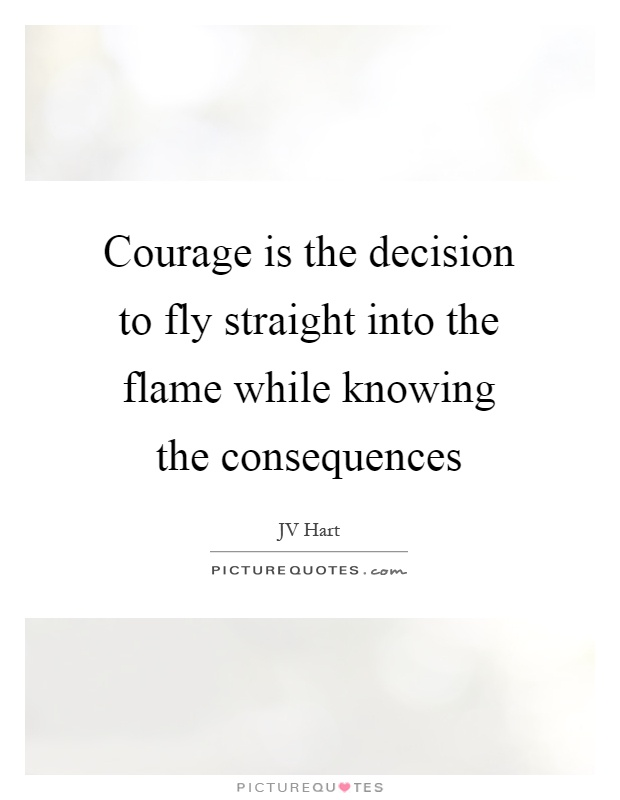 Courage is the decision to fly straight into the flame while knowing the consequences Picture Quote #1