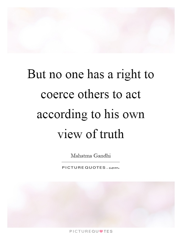 But no one has a right to coerce others to act according to his own view of truth Picture Quote #1