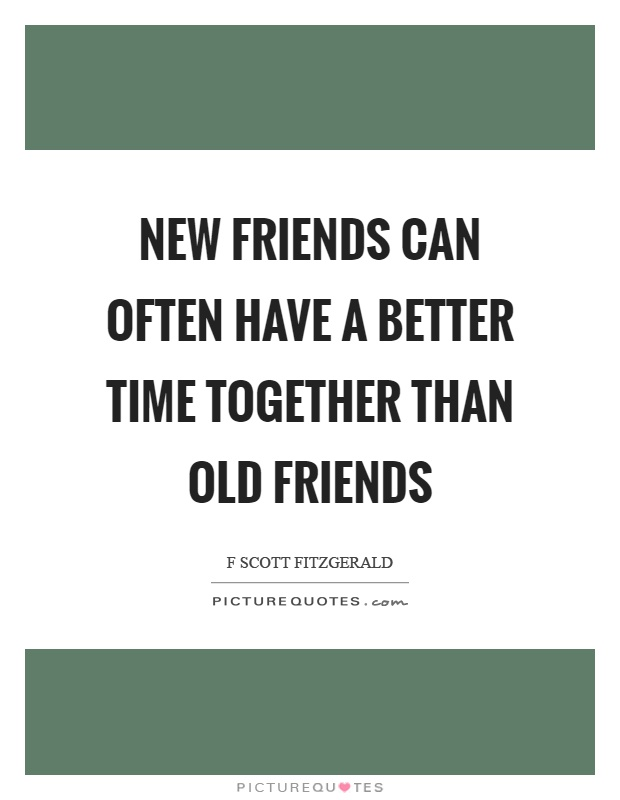 New friends can often have a better time together than old friends Picture Quote #1