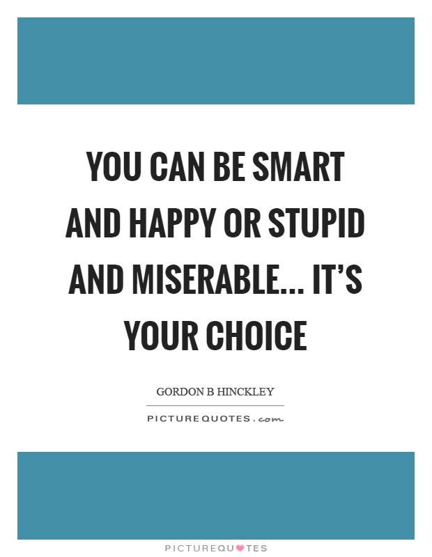 You can be smart and happy or stupid and miserable... it's your choice Picture Quote #1