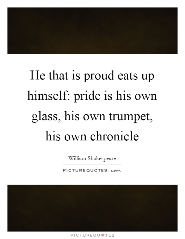 He that is proud eats up himself: pride is his own glass, his own trumpet, his own chronicle Picture Quote #1