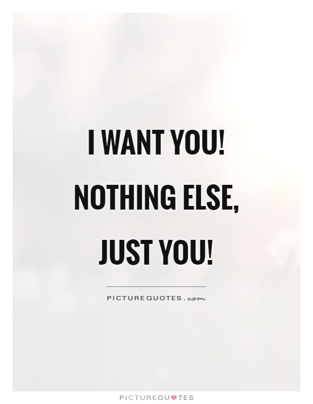 I want you! Nothing else, just you! | Picture Quotes