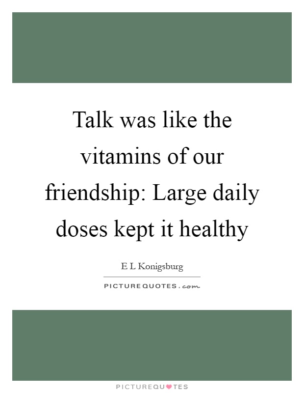 Talk was like the vitamins of our friendship: Large daily doses kept it healthy Picture Quote #1