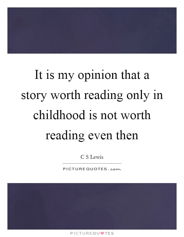 It is my opinion that a story worth reading only in childhood is not worth reading even then Picture Quote #1