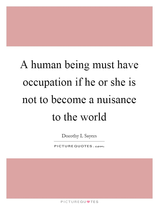 A human being must have occupation if he or she is not to become a nuisance to the world Picture Quote #1